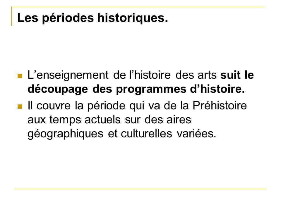 Les périodes historiques. L'enseignement de l'histoire des arts suit le découpage des programmes d'histoire. Il couvre la période qui va de la Préhist