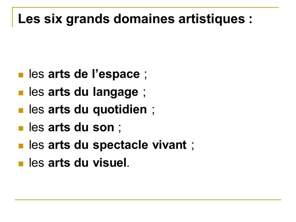 Les six grands domaines artistiques : les arts de l'espace ; les arts du langage ; les arts du quotidien ; les arts du son ; les arts du spectacle viv