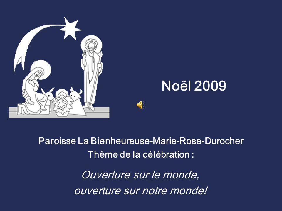 Noël 2009 Paroisse La Bienheureuse-Marie-Rose-Durocher Thème de la célébration : Ouverture sur le monde, ouverture sur notre monde!