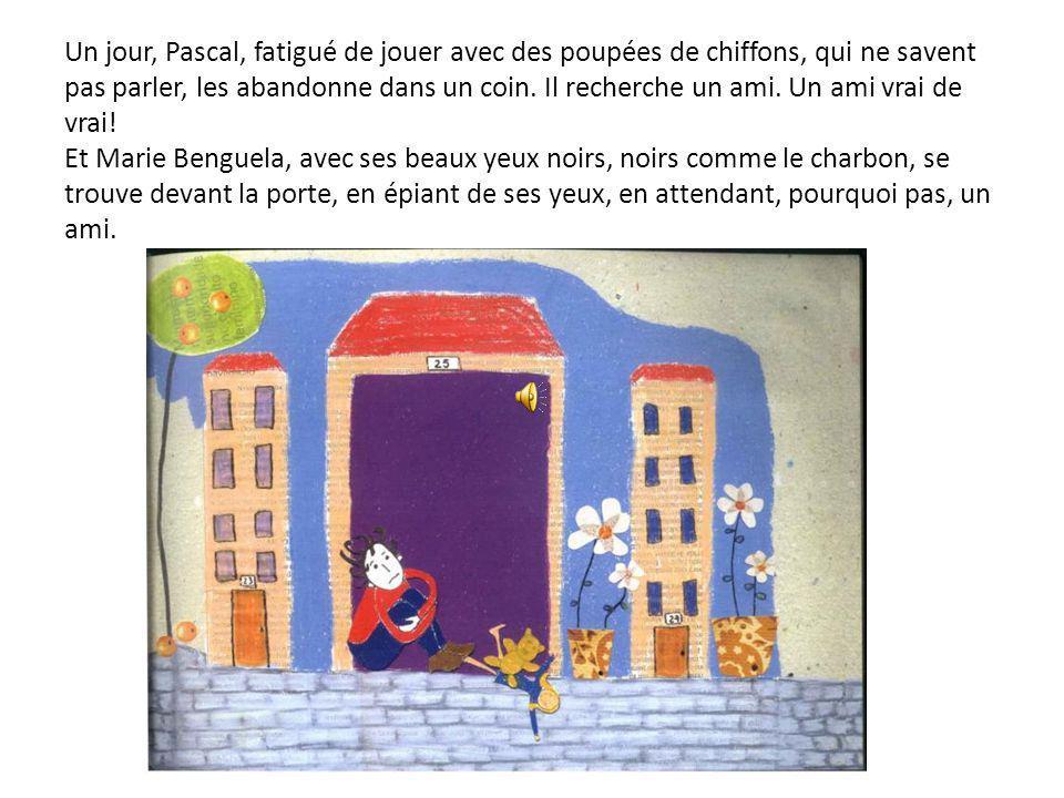 Pascal n'a pas beaucoup d'amis, que des poupées de chiffons que sa maman lui faisait. Marie Benguela a quelques amis, mais ils sont très grands. Elle