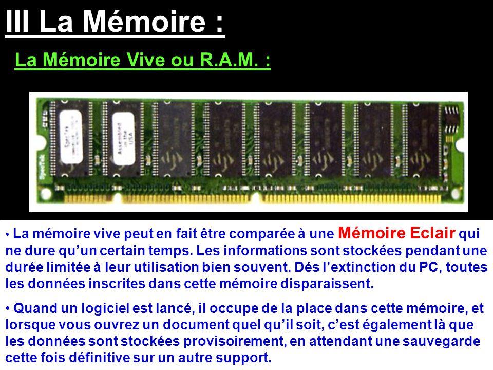III La Mémoire : La Mémoire Vive ou R.A.M. : La mémoire vive peut en fait être comparée à une Mémoire Eclair qui ne dure qu'un certain temps. Les info