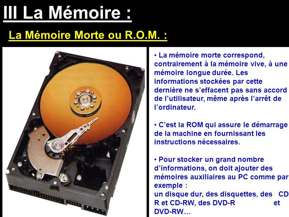 III La Mémoire : La Mémoire Morte ou R.O.M. : La mémoire morte correspond, contrairement à la mémoire vive, à une mémoire longue durée. Les informatio