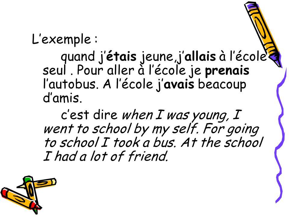 L'exemple : quand j'étais jeune,j'allais à l'école seul. Pour aller à l'école je prenais l'autobus. A l'école j'avais beacoup d'amis. c'est dire when