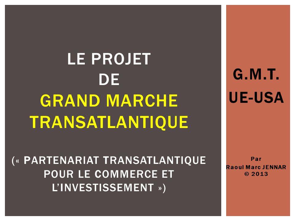 G.M.T. UE-USA Par Raoul Marc JENNAR © 2013 LE PROJET DE GRAND MARCHE TRANSATLANTIQUE (« PARTENARIAT TRANSATLANTIQUE POUR LE COMMERCE ET L'INVESTISSEME