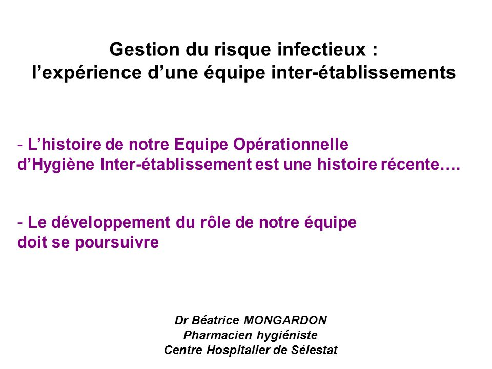 Gestion du risque infectieux : l'expérience d'une équipe inter-établissements Dr Béatrice MONGARDON Pharmacien hygiéniste Centre Hospitalier de Sélest