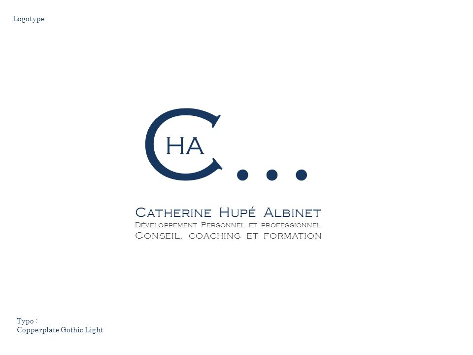 C… Catherine Hupé Albinet Développement Personnel et professionnel Conseil, coaching et formation HA Logotype Typo : Copperplate Gothic Light