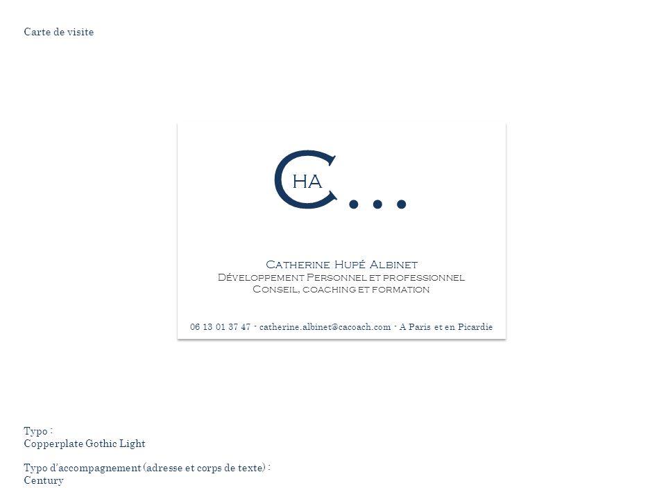 C… Catherine Hupé Albinet Développement Personnel et professionnel Conseil, coaching et formation 06 13 01 37 47 - catherine.albinet@cacoach.com - A Paris et en Picardie HA Carte de visite Typo : Copperplate Gothic Light Typo d'accompagnement (adresse et corps de texte) : Century
