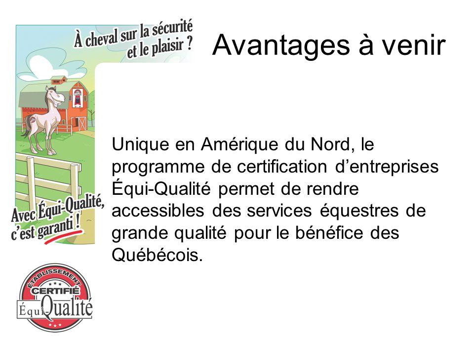 Avantages à venir Unique en Amérique du Nord, le programme de certification d'entreprises Équi-Qualité permet de rendre accessibles des services équestres de grande qualité pour le bénéfice des Québécois.
