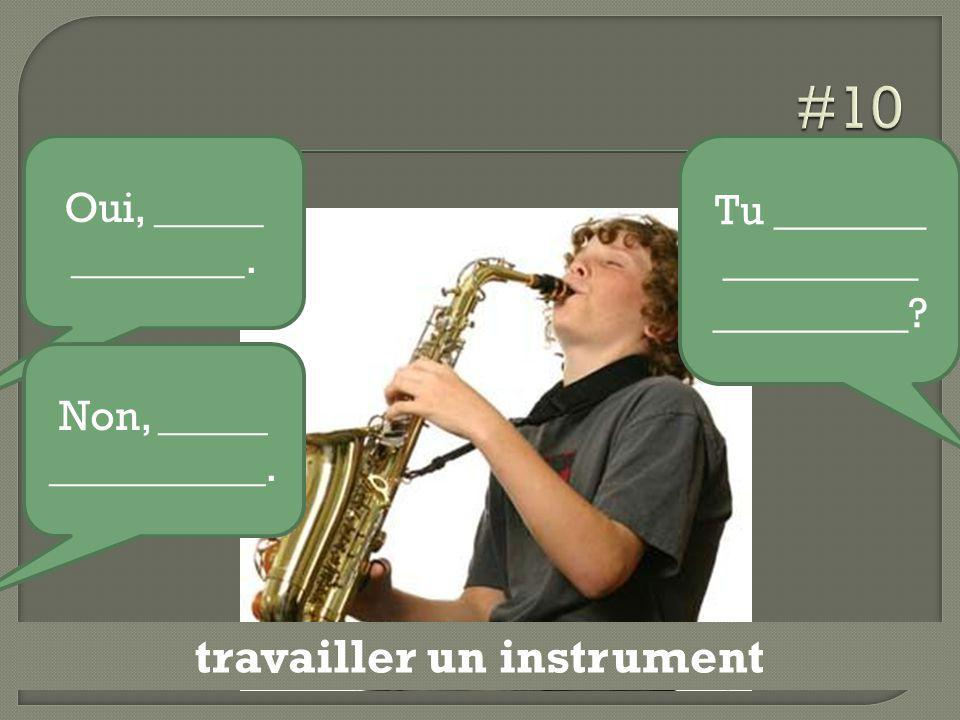 travailler un instrument Tu _______ _________ _________? Oui, _____ ________. Non, _____ __________.