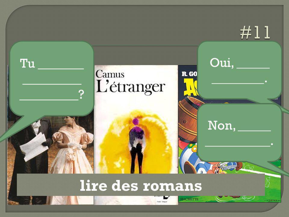 lire des romans Tu _______ _________ _________? Oui, _____ ________. Non, _____ __________.