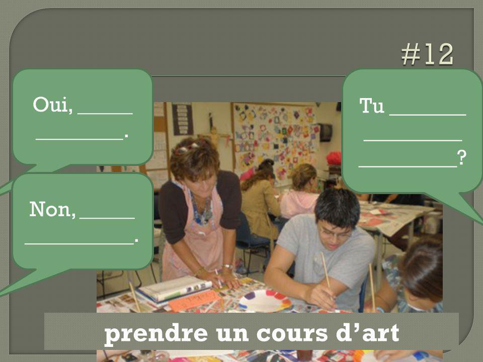 prendre un cours d'art Tu _______ _________ _________? Oui, _____ ________. Non, _____ __________.