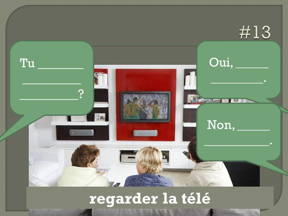 regarder la télé Tu _______ _________ _________? Oui, _____ ________. Non, _____ __________.