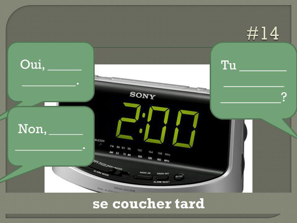 se coucher tard Tu _______ _________ _________? Oui, _____ ________. Non, _____ __________.