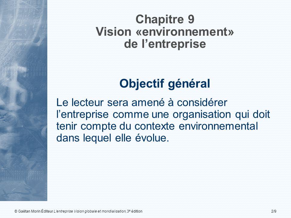 © Gaëtan Morin Éditeur L'entreprise Vision globale et mondialisation, 3 e édition2/9 Chapitre 9 Vision «environnement» de l'entreprise Objectif général Le lecteur sera amené à considérer l'entreprise comme une organisation qui doit tenir compte du contexte environnemental dans lequel elle évolue.