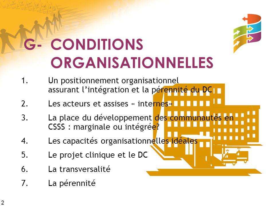 2 G-CONDITIONS ORGANISATIONNELLES 1.Un positionnement organisationnel assurant l'intégration et la pérennité du DC 2.Les acteurs et assises « internes» 3.La place du développement des communautés en CSSS : marginale ou intégrée.