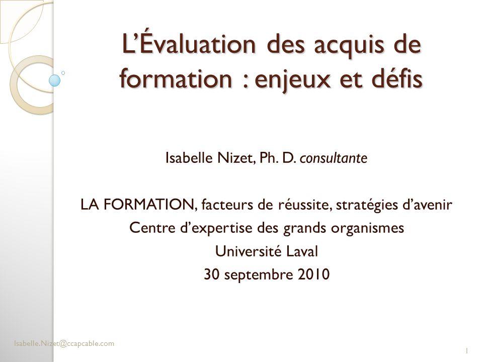 L'Évaluation des acquis de formation : enjeux et défis Isabelle Nizet, Ph. D. consultante LA FORMATION, facteurs de réussite, stratégies d'avenir Cent