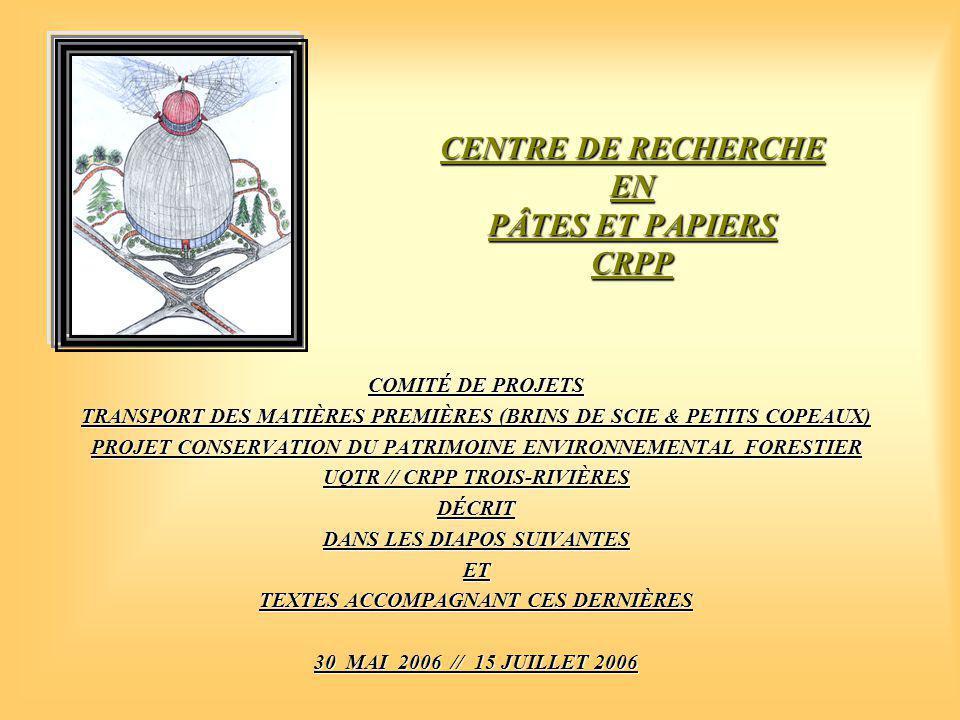 CENTRE DE RECHERCHE EN PÂTES ET PAPIERS CRPP COMITÉ DE PROJETS TRANSPORT DES MATIÈRES PREMIÈRES (BRINS DE SCIE & PETITS COPEAUX) PROJET CONSERVATION DU PATRIMOINE ENVIRONNEMENTAL FORESTIER UQTR // CRPP TROIS-RIVIÈRES DÉCRIT DANS LES DIAPOS SUIVANTES ET TEXTES ACCOMPAGNANT CES DERNIÈRES 30 MAI 2006 // 15 JUILLET 2006