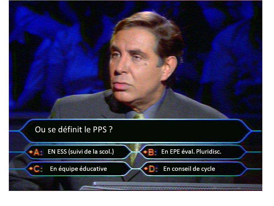 Ou se définit le PPS ? EN ESS (suivi de la scol.)En EPE éval. Pluridisc. En équipe éducativeEn conseil de cycle