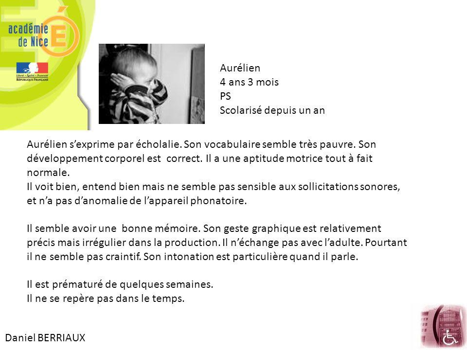 Daniel BERRIAUX Aurélien 4 ans 3 mois PS Scolarisé depuis un an Aurélien s'exprime par écholalie. Son vocabulaire semble très pauvre. Son développemen