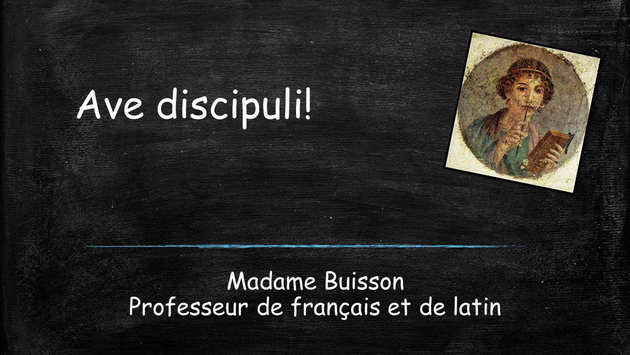Madame Buisson Professeur de français et de latin Ave discipuli!