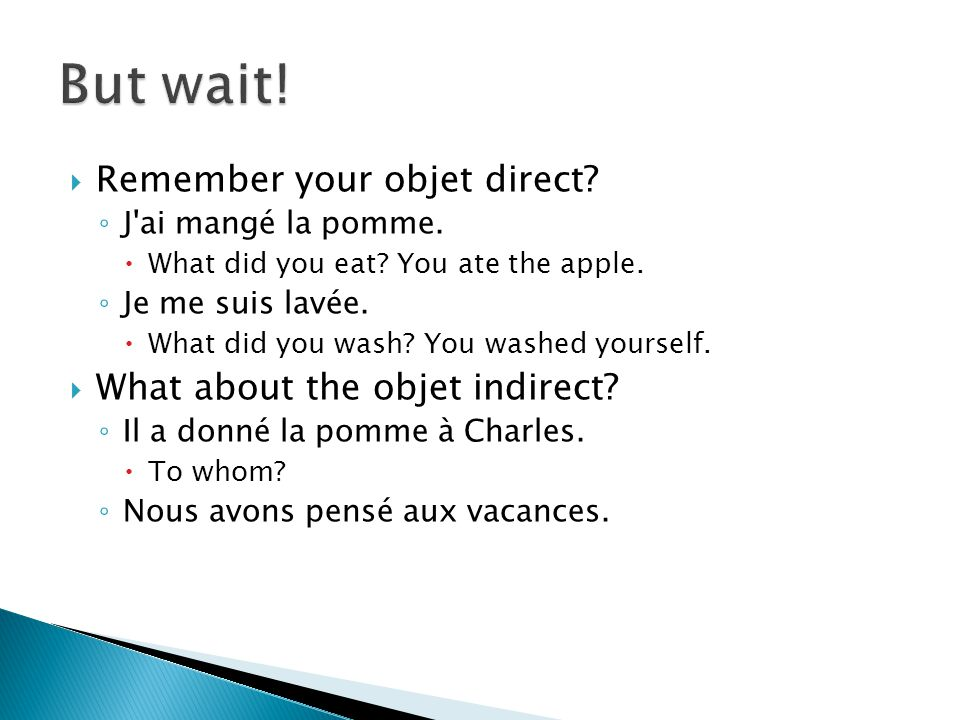  Remember your objet direct? ◦ J'ai mangé la pomme.  What did you eat? You ate the apple. ◦ Je me suis lavée.  What did you wash? You washed yourse