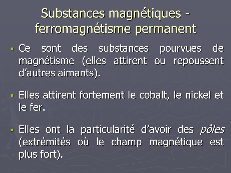 Substances magnétiques - ferromagnétisme permanent  Ce sont des substances pourvues de magnétisme (elles attirent ou repoussent d'autres aimants). 
