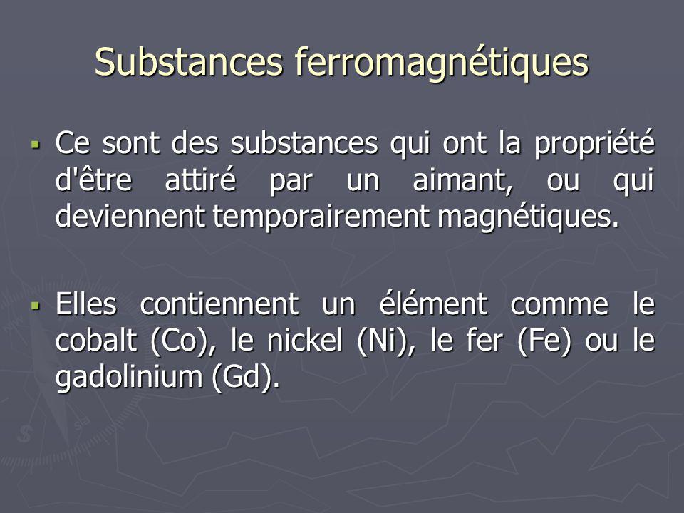 Substances ferromagnétiques  Ce sont des substances qui ont la propriété d'être attiré par un aimant, ou qui deviennent temporairement magnétiques. 