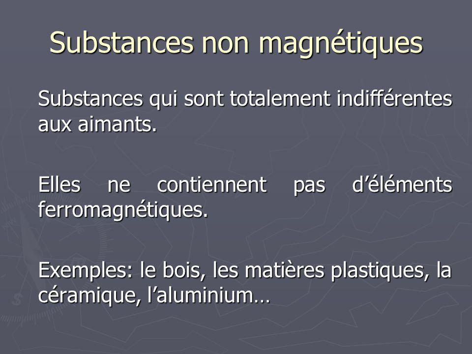 Substances non magnétiques Substances qui sont totalement indifférentes aux aimants. Elles ne contiennent pas d'éléments ferromagnétiques. Exemples: l