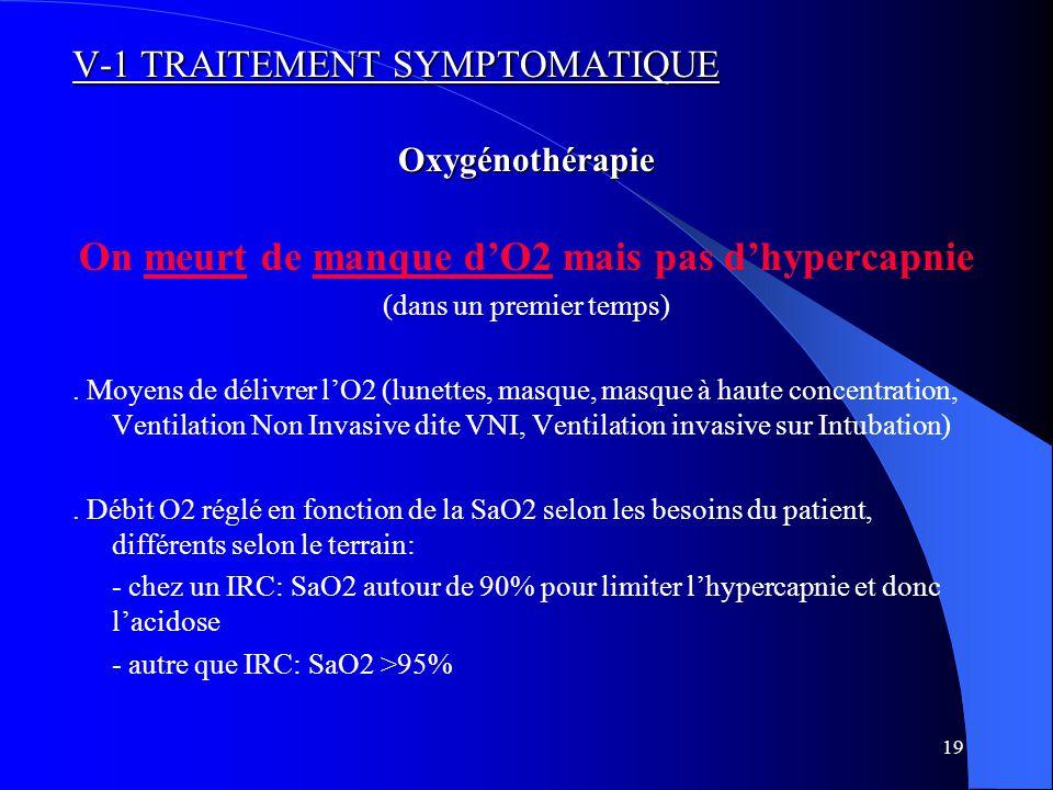 19 V-1 TRAITEMENT SYMPTOMATIQUE Oxygénothérapie On meurt de manque d'O2 mais pas d'hypercapnie (dans un premier temps).