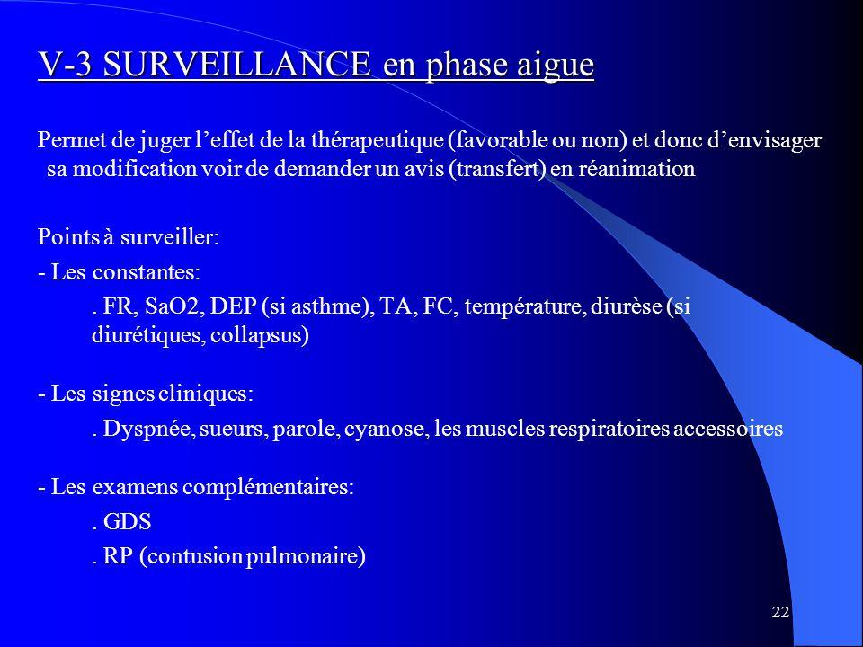 22 V-3 SURVEILLANCE en phase aigue Permet de juger l'effet de la thérapeutique (favorable ou non) et donc d'envisager sa modification voir de demander un avis (transfert) en réanimation Points à surveiller: - Les constantes:.