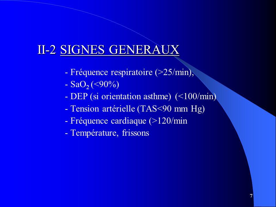 7 II-2 SIGNES GENERAUX - Fréquence respiratoire (>25/min), - SaO 2 (<90%) - DEP (si orientation asthme) (<100/min) - Tension artérielle (TAS<90 mm Hg) - Fréquence cardiaque (>120/min - Température, frissons