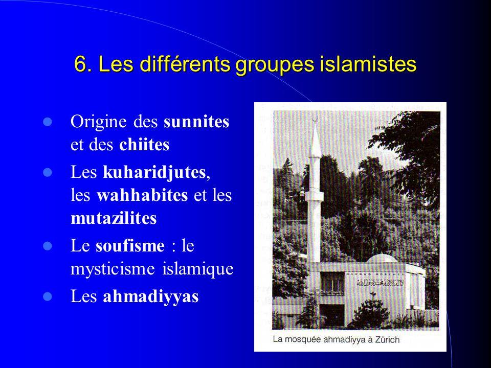 6. Les différents groupes islamistes Origine des sunnites et des chiites Les kuharidjutes, les wahhabites et les mutazilites Le soufisme : le mysticis
