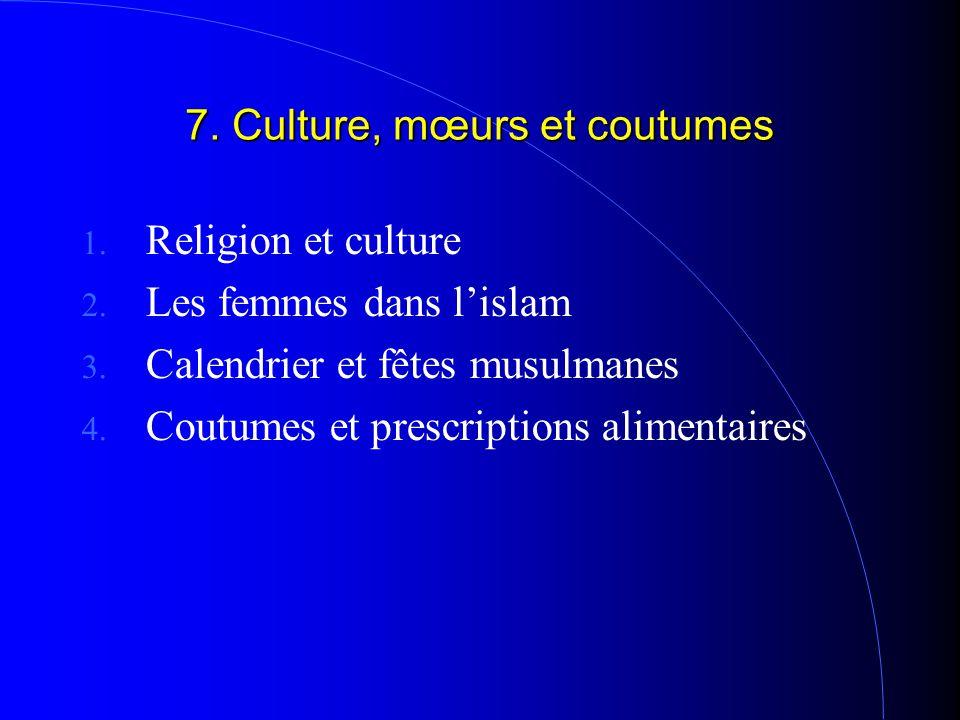 7. Culture, mœurs et coutumes 1. Religion et culture 2. Les femmes dans l'islam 3. Calendrier et fêtes musulmanes 4. Coutumes et prescriptions aliment