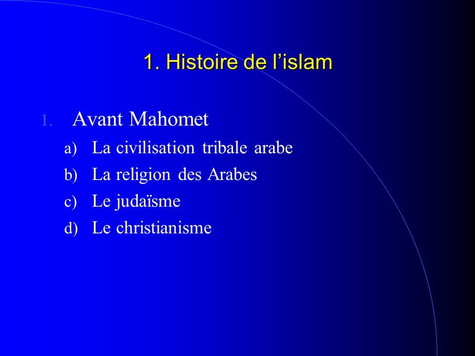 1. Histoire de l'islam 1. Avant Mahomet a) La civilisation tribale arabe b) La religion des Arabes c) Le judaïsme d) Le christianisme