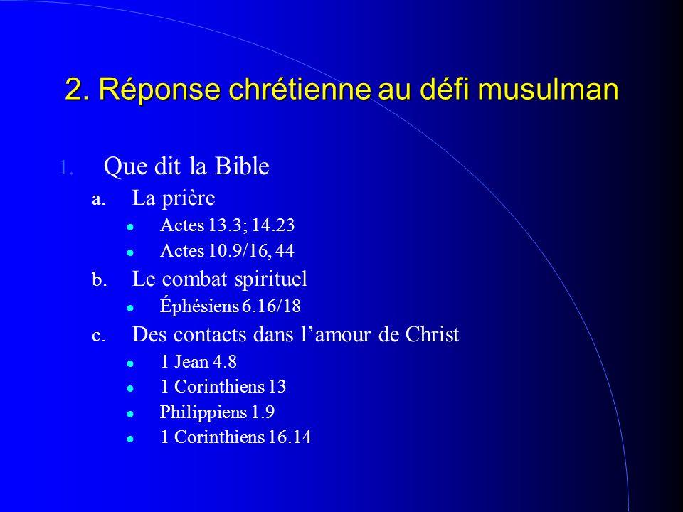 2. Réponse chrétienne au défi musulman 1. Que dit la Bible a. La prière Actes 13.3; 14.23 Actes 10.9/16, 44 b. Le combat spirituel Éphésiens 6.16/18 c