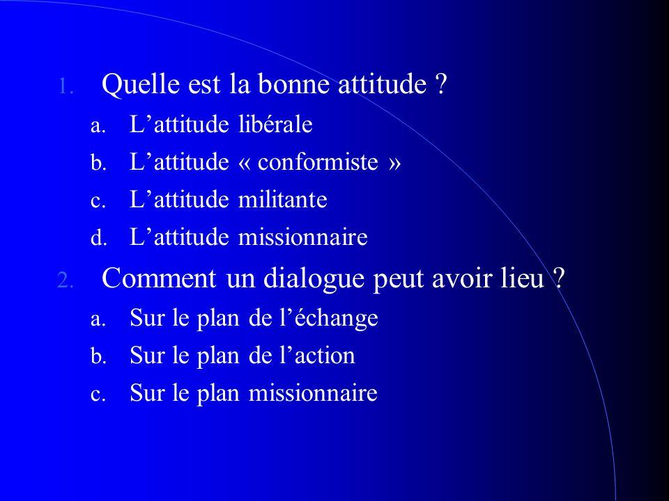 1. Quelle est la bonne attitude ? a. L'attitude libérale b. L'attitude « conformiste » c. L'attitude militante d. L'attitude missionnaire 2. Comment u