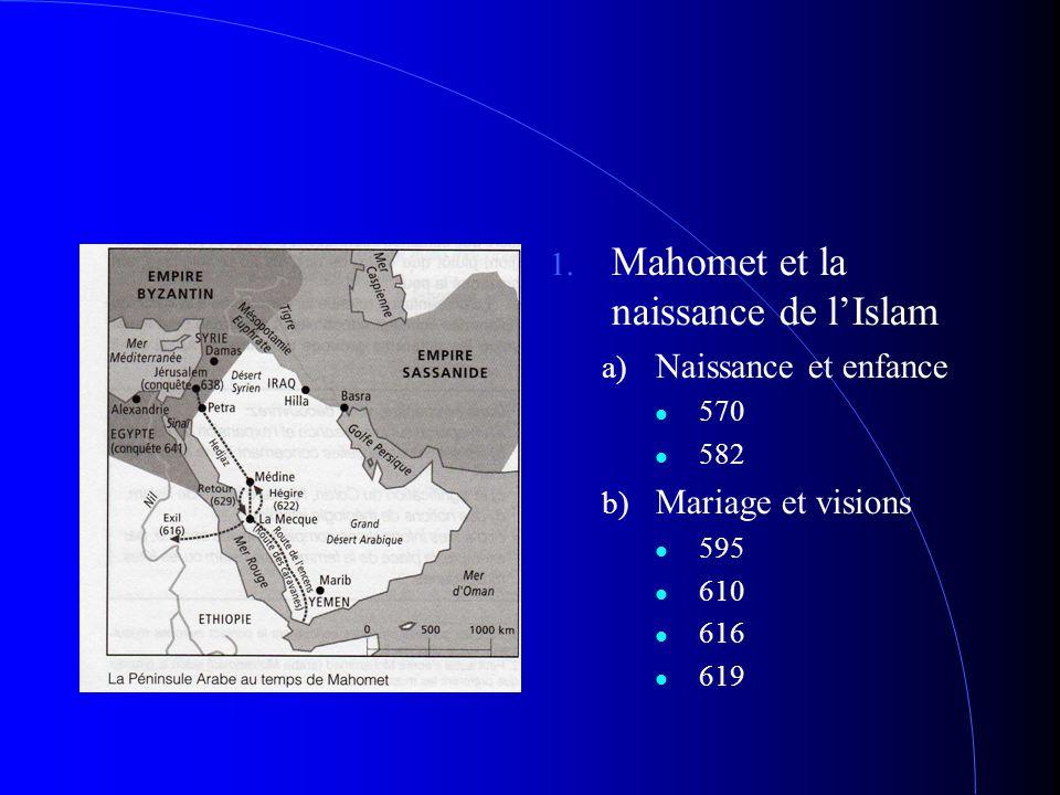 1. Mahomet et la naissance de l'Islam a) Naissance et enfance 570 582 b) Mariage et visions 595 610 616 619
