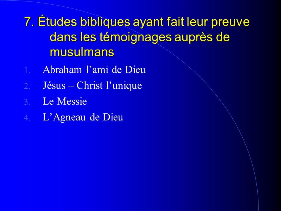 7. Études bibliques ayant fait leur preuve dans les témoignages auprès de musulmans 1. Abraham l'ami de Dieu 2. Jésus – Christ l'unique 3. Le Messie 4