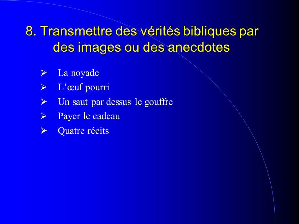 8. Transmettre des vérités bibliques par des images ou des anecdotes LLa noyade LL'œuf pourri UUn saut par dessus le gouffre PPayer le cadeau