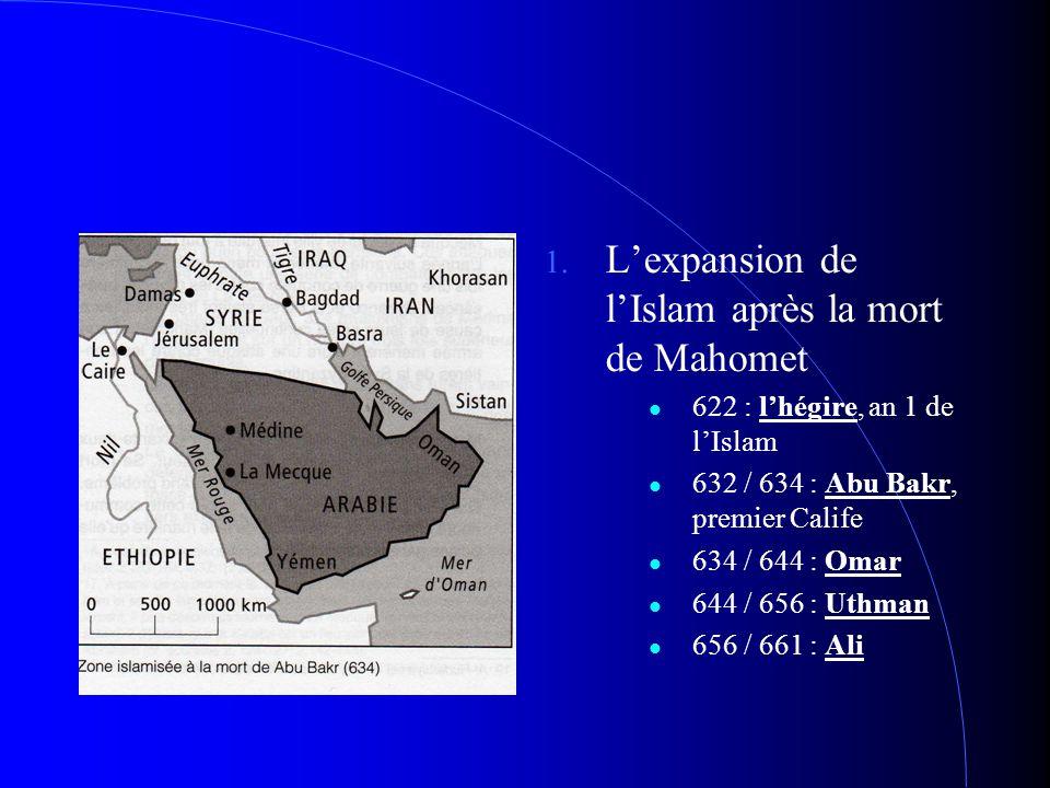 1. L'expansion de l'Islam après la mort de Mahomet 622 : l'hégire, an 1 de l'Islam 632 / 634 : Abu Bakr, premier Calife 634 / 644 : Omar 644 / 656 : U