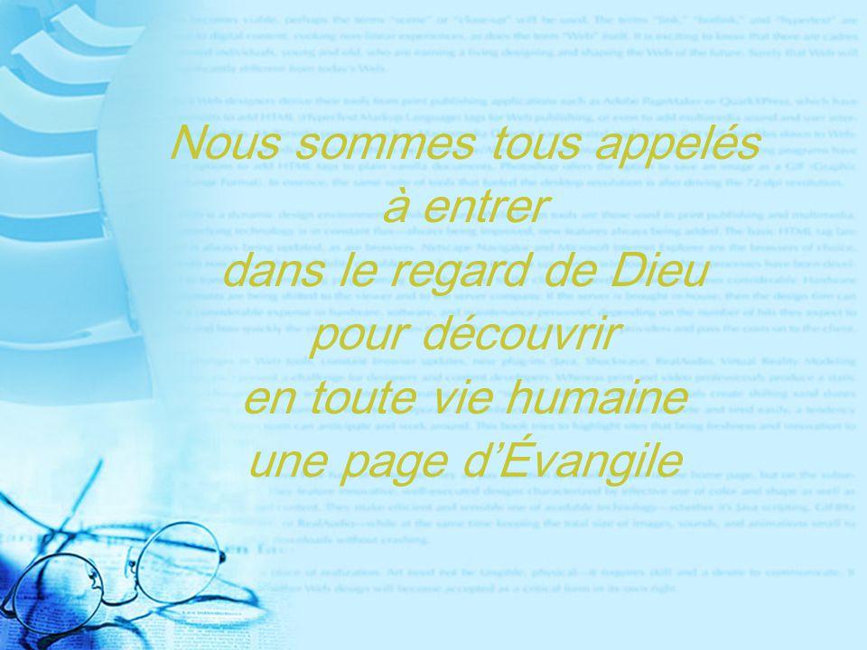 Nous sommes tous appelés à entrer dans le regard de Dieu pour découvrir en toute vie humaine une page d'Évangile