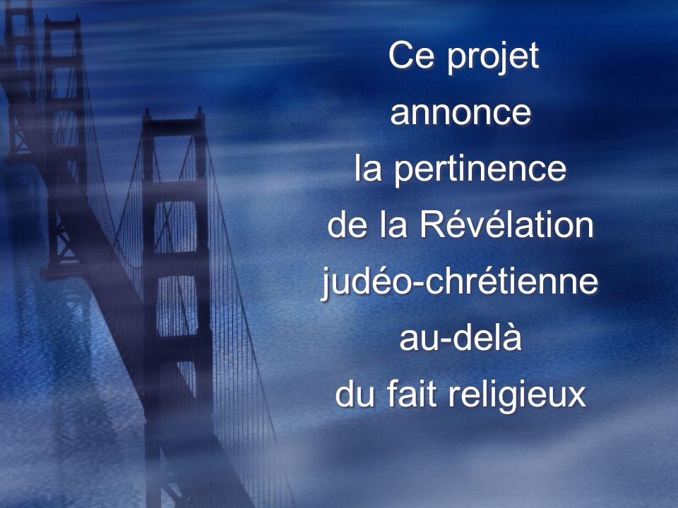 Ce projet annonce la pertinence de la Révélation judéo-chrétienne au-delà du fait religieux Ce projet annonce la pertinence de la Révélation judéo-chr