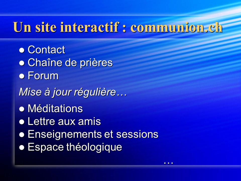 Un site interactif : communion.ch Contact Contact Chaîne de prières Chaîne de prières Forum Forum Mise à jour régulière… Méditations Méditations Lettr