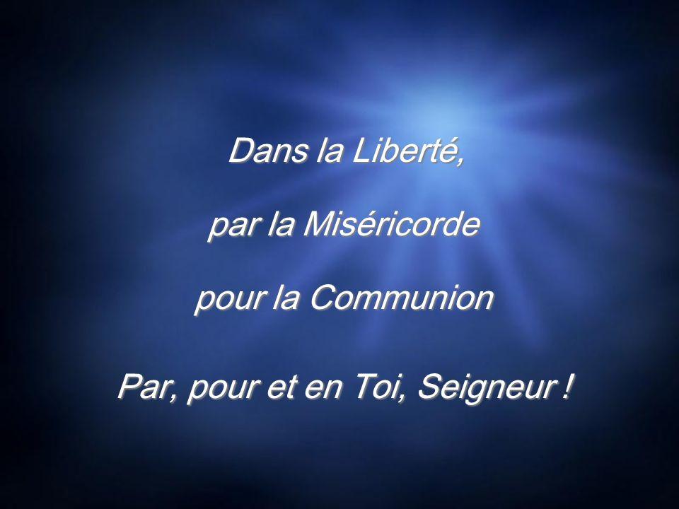 Dans la Liberté, par la Miséricorde pour la Communion Par, pour et en Toi, Seigneur ! Dans la Liberté, par la Miséricorde pour la Communion Par, pour