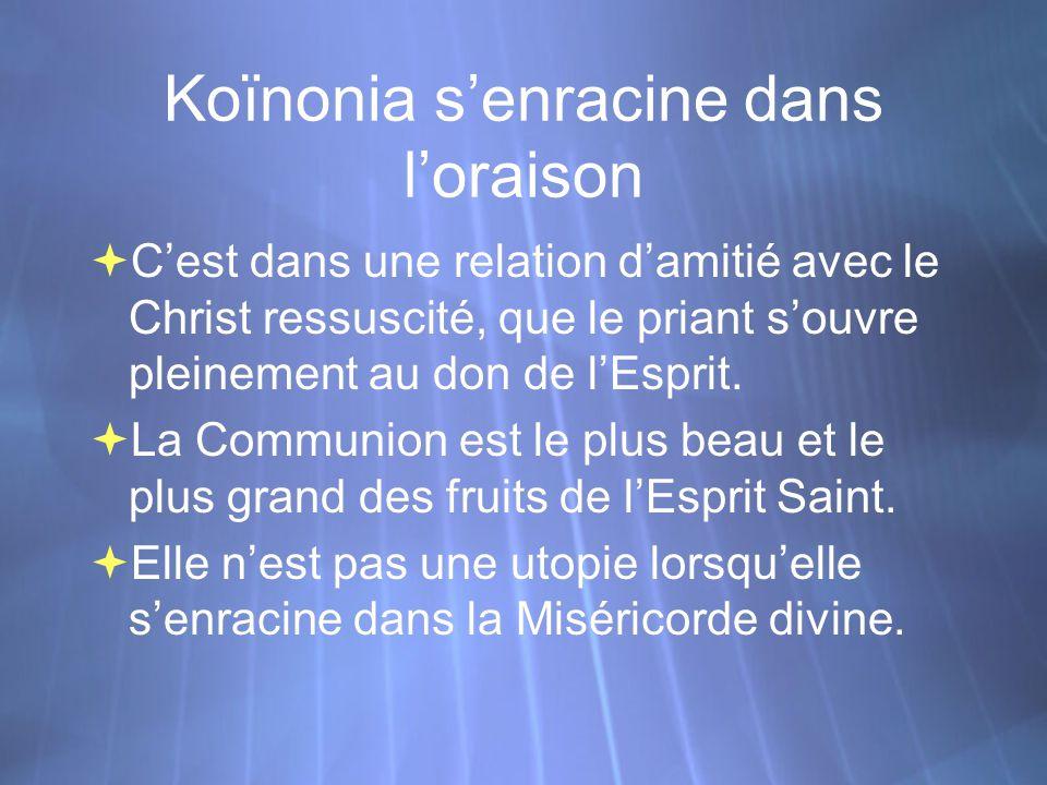 Koïnonia s'enracine dans l'oraison  C'est dans une relation d'amitié avec le Christ ressuscité, que le priant s'ouvre pleinement au don de l'Esprit.