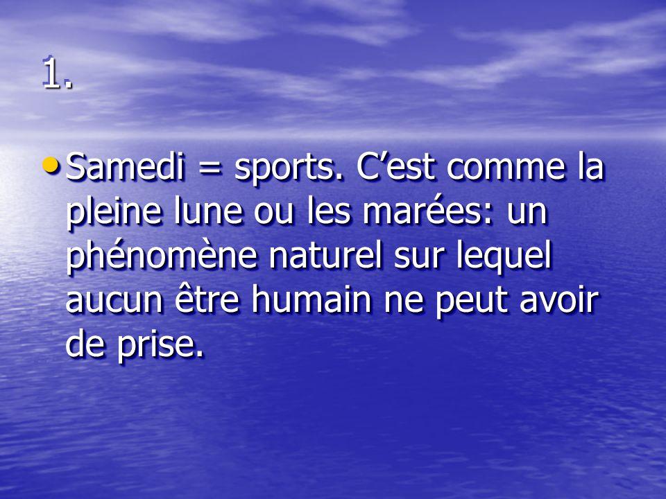 1.1. Samedi = sports. C'est comme la pleine lune ou les marées: un phénomène naturel sur lequel aucun être humain ne peut avoir de prise. Samedi = spo