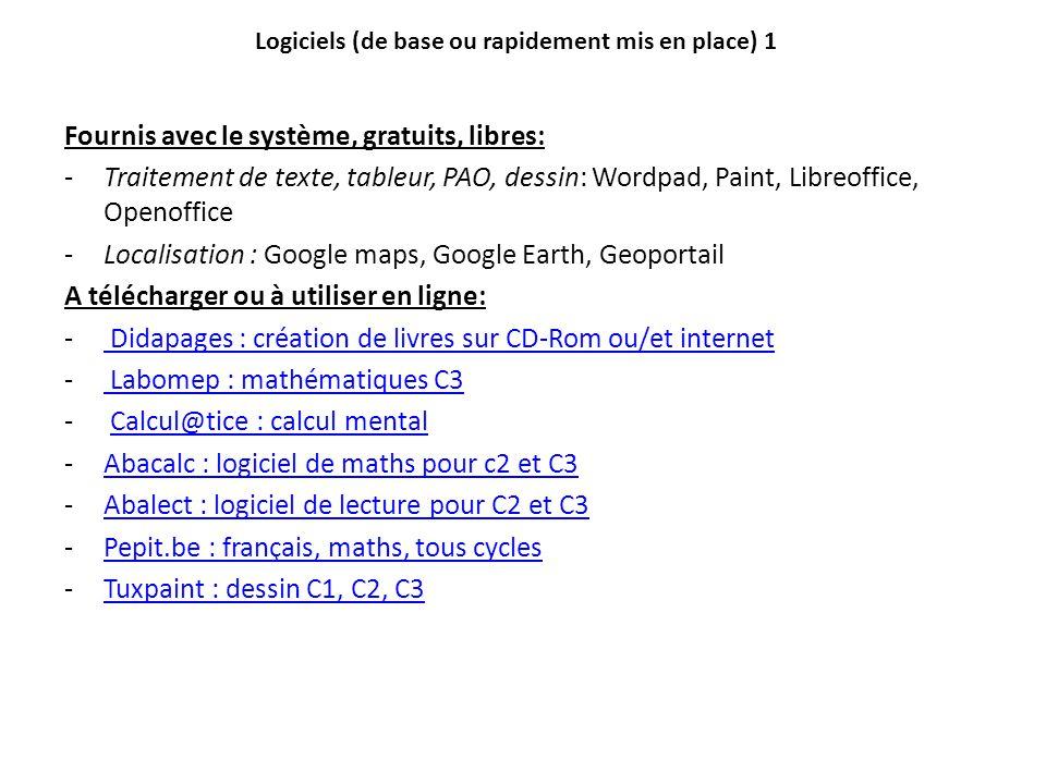 Logiciels (de base ou rapidement mis en place) 1 Fournis avec le système, gratuits, libres: -Traitement de texte, tableur, PAO, dessin: Wordpad, Paint, Libreoffice, Openoffice -Localisation : Google maps, Google Earth, Geoportail A télécharger ou à utiliser en ligne: - Didapages : création de livres sur CD-Rom ou/et internet Didapages : création de livres sur CD-Rom ou/et internet - Labomep : mathématiques C3 Labomep : mathématiques C3 - Calcul@tice : calcul mentalCalcul@tice : calcul mental -Abacalc : logiciel de maths pour c2 et C3Abacalc : logiciel de maths pour c2 et C3 -Abalect : logiciel de lecture pour C2 et C3Abalect : logiciel de lecture pour C2 et C3 -Pepit.be : français, maths, tous cyclesPepit.be : français, maths, tous cycles -Tuxpaint : dessin C1, C2, C3Tuxpaint : dessin C1, C2, C3