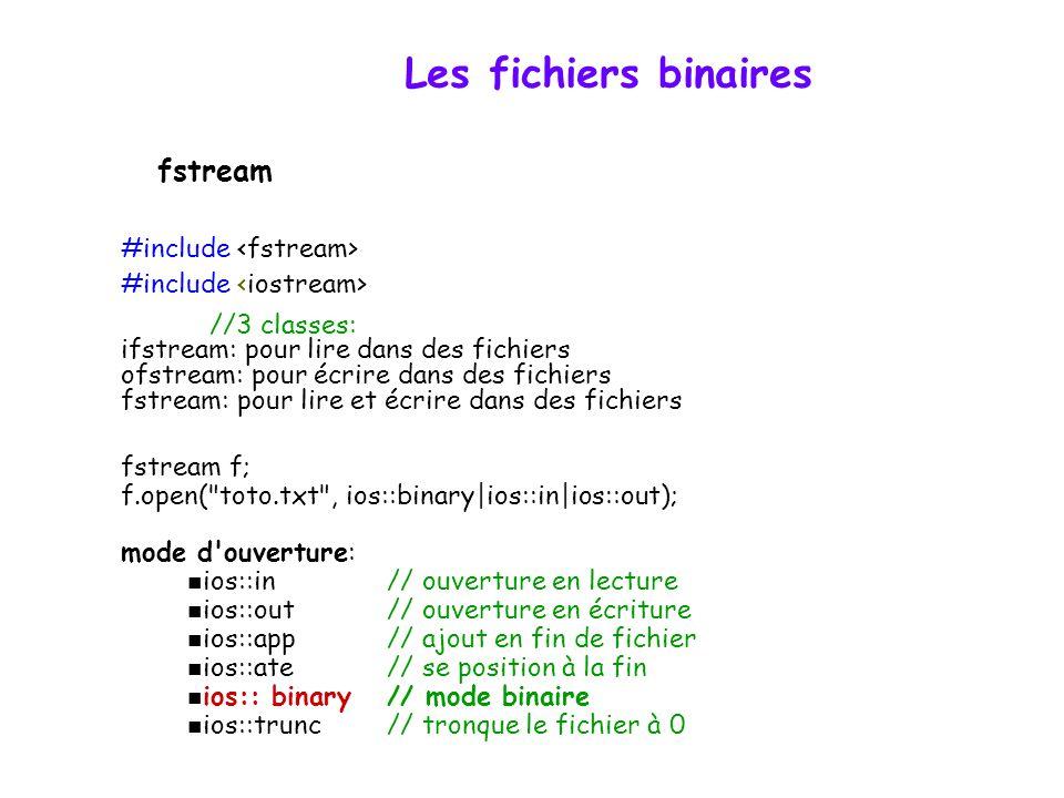Les fichiers binaires #include //3 classes: ifstream: pour lire dans des fichiers ofstream: pour écrire dans des fichiers fstream: pour lire et écrire