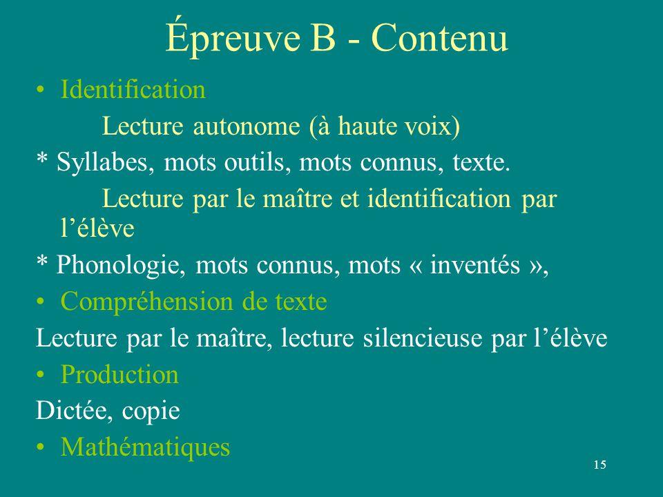 15 Épreuve B - Contenu Identification Lecture autonome (à haute voix) * Syllabes, mots outils, mots connus, texte. Lecture par le maître et identifica