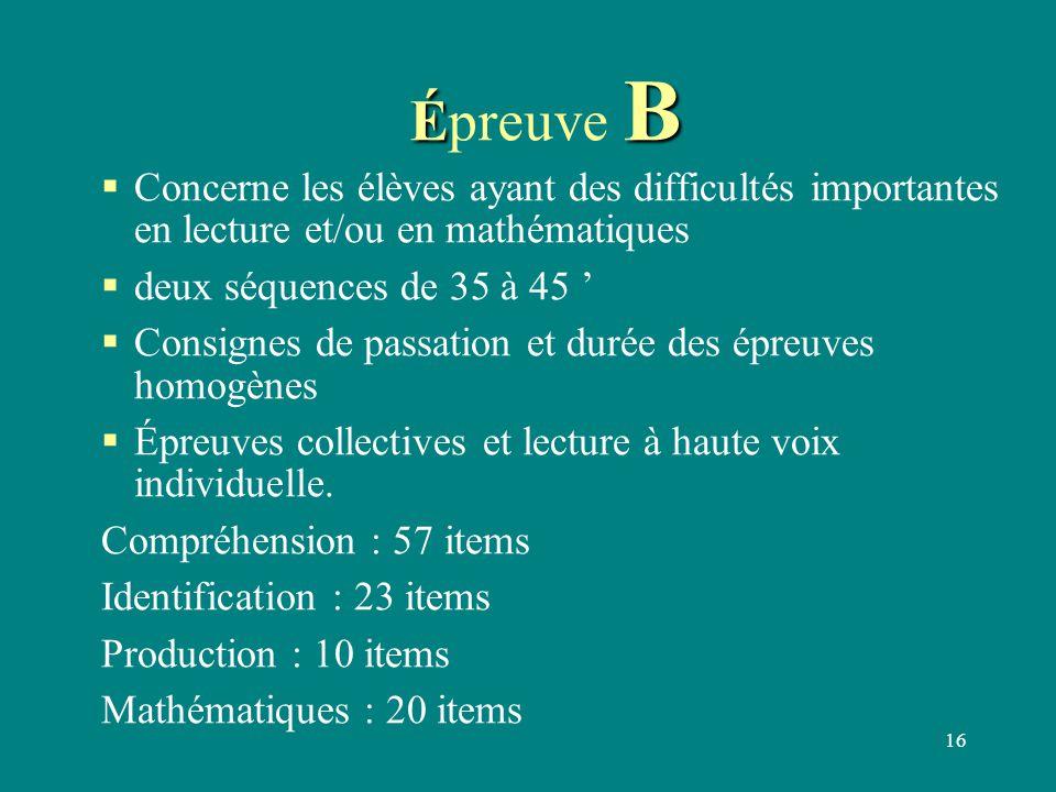 16 É B Épreuve B  Concerne les élèves ayant des difficultés importantes en lecture et/ou en mathématiques  deux séquences de 35 à 45 '  Consignes d